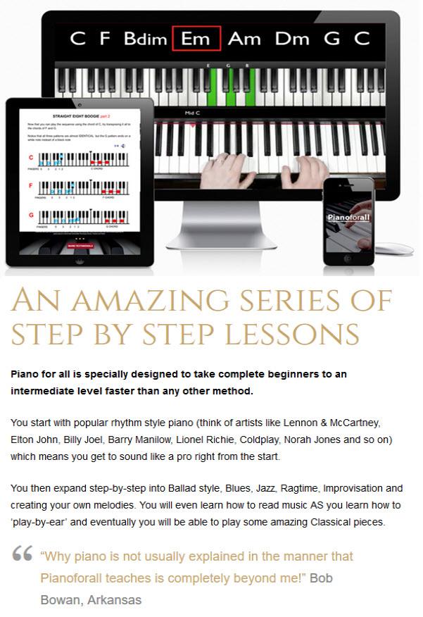 Piano for all is specially designed to take complete beginners to an intermediate level faster than any other method.